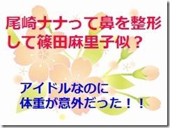 尾崎ナナって鼻を整形して篠田麻里子似?アイドルなのに体重が意外だった!!