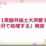 バツ1美脚弁護士大渕愛子「自分で処理する」発言?!
