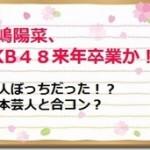 小嶋陽菜、AKB48来年卒業か!?一人ぼっちだった!?吉本芸人と合コン?